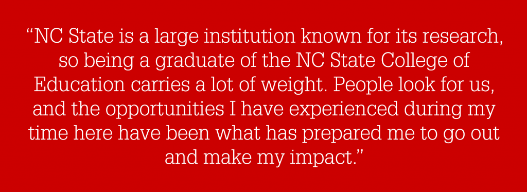 "A graphic stating """"NC State is a large institution known for its research, so being a graduate of the NC State College of Education carries a lot of weight. People look for us, and the opportunities I have experienced during my time here have been what has prepared me to go out and make my impact."""