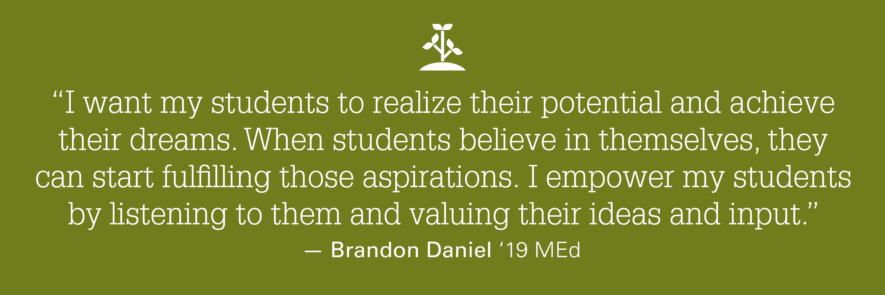 "A quote from Brand Daniels stating ""I want my students to realize their potential and achieve their dreams. When students believe in themselves, they can start fulfilling those aspirations. I empower my students by listening to them and valuing their ideas and input."""