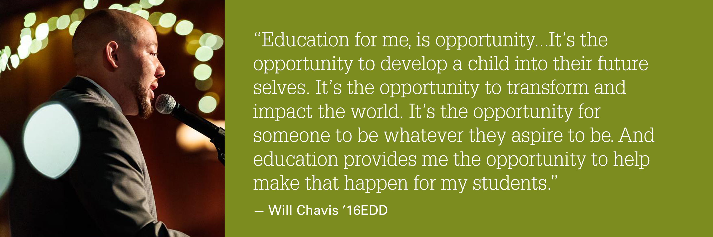 """A quote from Will Chavis - """"Education for me, is opportunity...It's the opportunity to develop a child into their future selves. It's the opportunity to transform and impact the world. It's the opportunity for someone to be whatever they aspire to be. And education provides me the opportunity to help make that happen for my students."""""""