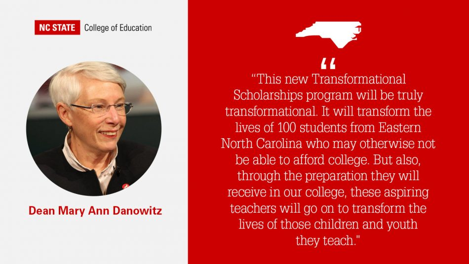 """Dean Mary Ann Danowitz quote on red background: """"This new Transformational Scholarships program will be truly transformational. It will transform the lives of 100 students from Eastern North Carolina who may otherwise not be able to afford college. But also, through the preparation they will receive in our college, these aspiring teachers will go on to transform the lives of those children and youth they teach."""""""