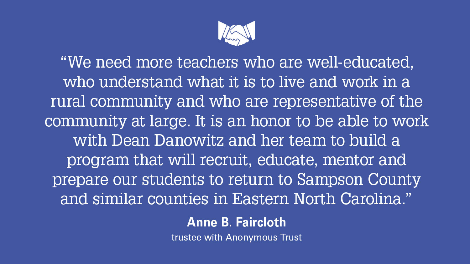 Quote from Anne B. Faircloth about the Transformational Scholar program: We need more teachers who are well-educated, who understand what it is to live and work in a rural community and who are representative of the community at large. It is an honor to be able to work with Dean Danowitz and her team to build a program that will recruit, educate, mentor and prepare our students to return to Sampson County and similar counties in Eastern North Carolina.